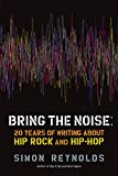 Reynolds, Simon: Bring the Noise: 20 Years of Writing About Hip Rock and Hip Hop