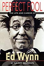 PERFECT FOOL: THE LIFE AND CAREER OF ED WYNN…