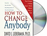 Lieberman, David J.: How to Change Anybody: Proven Techniques to Reshape Anyone's Attitude, Behavior, Feelings, or Beliefs