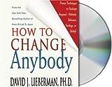 Lieberman, David J.: How to Change Anybody: Proven Techniques to Reshape Anyone's Attitude, Behavior, Feelings, or Beliefs