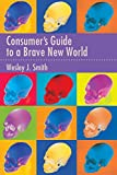 Smith, Wesley  J.: Consumer's Guide to a Brave New World