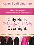 Linamen, Karen Scalf: Only Nuns Change Habits Overnight: 52 Amazing Ways to Master the Art of Personal Change