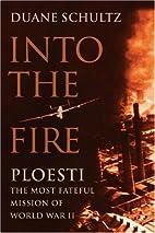 Into the Fire: Ploesti, The Most Fateful…