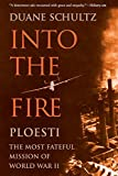 Schultz, Duane: Into the Fire: Ploesti, the Most Fateful Mission of World War II
