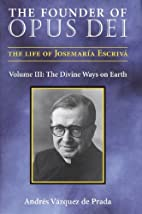 The Founder of Opus Dei, Volume III: The…