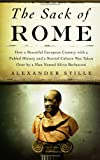 Stille, Alexander: The Sack of Rome: How a Beautiful European Country With a Fabled History And a Storied Culture Was Taken Over By A Man Named Silvio Berlusconi