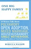 Walker, Rebecca: One Big Happy Family: 18 Writers Talk About Polyamory, Open Adoption, Mixed Marriage, Househusbandry, Single Motherhood, and Other Realities of Truly Modern Love