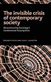 Bernard Phillips: Invisible Crisis of Contemporary Society: Reconstructing Sociology's Fundamental Assumptions. (The Sociological Imagination)