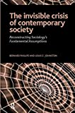 Phillips, Bernard: The Invisible Crisis of Contemporary Society: Reconstrcuting Sociology's Fundamental Assumptions (The Sociological Imagination)