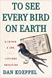 Koeppel, Dan: To See Every Bird On Earth: A Father, A Son, And A Lifelong Obsession