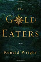 The Gold Eaters: A Novel by Ronald Wright