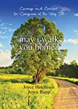 Joyce Hutchison: May I Walk You Home?: Courage and Comfort for Caregivers of the Very Ill (10th Anniversary Edition)