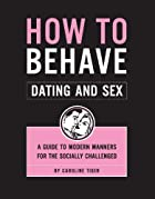 How to Behave: Dating and Sex: A Guide to…