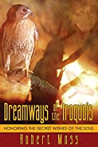 Dreamways of the Iroquois: Honoring the…