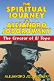 Jodorowsky, Alejandro: The Spiritual Journey of Alejandro Jodorowsky: The Creator of El Topo