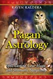 Kaldera, Raven: Pagan Astrology: Spell-Casting, Love Magic, and Shamanic Stargazing