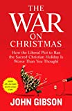 Gibson, John: The War on Christmas: How the Liberal Plot to Ban the Sacred Christian Holiday Is Worse Than You Thought