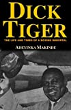 Makinde, Adeyinka: Dick Tiger: The Life And Times of a Boxing Immortal
