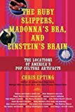 Epting, Chris: The Ruby Slippers, Madonna's Bra, And Einstein's Brain: The Locations of America's Pop Culture Artifacts