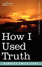 How I Used Truth by H. Emilie Cady