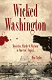 Troy Taylor: Wicked Washington: Mysteries, Murder & Mayhem in America's Capital