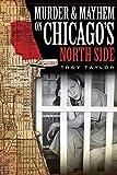 Troy Taylor: Murder and Mayhem on Chicago's North Side (IL) (Murder & Mayhem in Chicago)