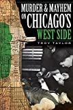 Troy Taylor: Murder & Mayhem on Chicago's West Side (IL)