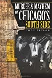 Troy Taylor: Murder and Mayhem on Chicago's South Side (IL) (Murder & Mayhem)