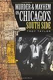 Troy Taylor: Murder and Mayhem on Chicago's South Side (IL) (Murder & Mayhem)