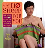 Singer, Amy R.: No Sheep for You: Knit Happy With Cotton, Silk, Linen, Hemp, Bamboo, and Other Delights