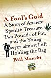Merritt, William E.: A Fool's Gold: A Story of Ancient Spanish Treasure, Two Pounds of Pot, and the Young Lawyer Almost Left Holding the Bag