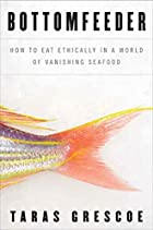 Bottomfeeder: How to Eat Ethically in a…