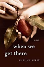 When We Get There by Shauna Seliy