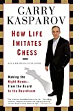 Kasparov, Garry: How Life Imitates Chess: Making the Right Moves, from the Board to the Boardroom