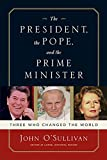O'Sullivan, John: The President, the Pope, And the Prime Minister: Three Who Changed the World