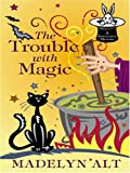 Alt, Madelyn: The Trouble With Magic (Bewitching Mysteries, No. 1)