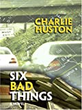 Huston, Charlie: Six Bad Things