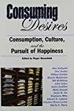 Consuming Desires Consumption, Culture, And the Pursuit of Happiness