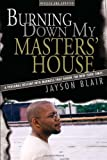 Blair, Jayson: Burning Down My Masters&#39; House: A Personal Descent Into Madness That Shook The New York Times