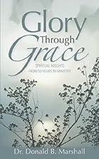Glory Through Grace by Donald B Marshall