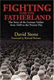 Stone, David J.: Fighting for the Fatherland: The Story of the German Soldier from 1648 to the Present Day