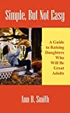 Smith, Ann: Simple, But Not Easy: A Guide to Raising Daughters Who Will Be Great Adults