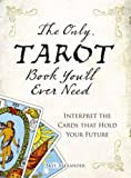 Alexander, Skye: The Only Tarot Book You'll Ever Need: Gain insight and truth to help explain the past, present, and future.