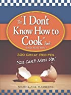 I Don't Know How to Cook Book: 300 Great…