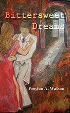 Bittersweet Dreams by Preston Andrew Watson