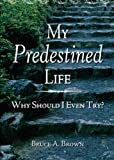 Brown, Bruce: My Predestined Life: Why Should I Even Try?
