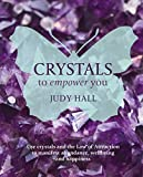 Hall, Judy: Crystals to Empower You: Use Crystals and the Law of Attraction to Manifest Abundance, Wellbeing and Happiness