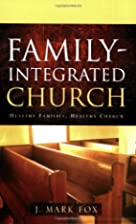 Family-Integrated Church by J. Mark Fox