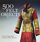 500 Felt Objects: Creative Explorations of a…