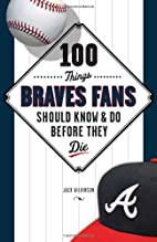 100 Things Braves Fans Should Know & Do…